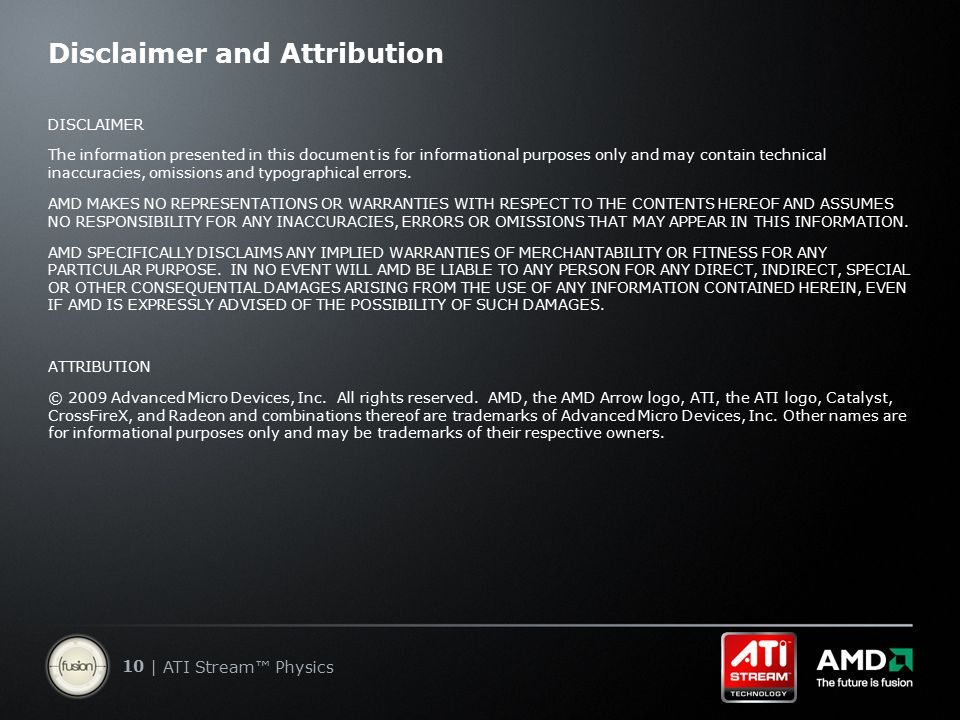 10 | ATI Stream™ Physics Disclaimer and Attribution DISCLAIMER The information presented in this document is for informational purposes only and may contain technical inaccuracies, omissions and typographical errors.
