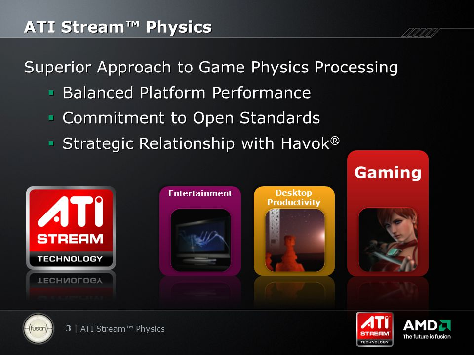 3 | ATI Stream™ Physics ATI Stream™ Physics Superior Approach to Game Physics Processing  Balanced Platform Performance  Commitment to Open Standards  Strategic Relationship with Havok ® Superior Approach to Game Physics Processing  Balanced Platform Performance  Commitment to Open Standards  Strategic Relationship with Havok ® Desktop Productivity Entertainment Gaming