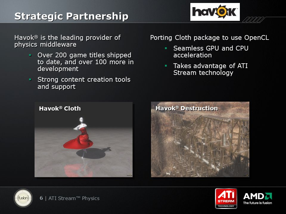 6 | ATI Stream™ Physics Strategic Partnership Havok ® is the leading provider of physics middleware  Over 200 game titles shipped to date, and over 100 more in development  Strong content creation tools and support Havok ® is the leading provider of physics middleware  Over 200 game titles shipped to date, and over 100 more in development  Strong content creation tools and support Porting Cloth package to use OpenCL  Seamless GPU and CPU acceleration  Takes advantage of ATI Stream technology Havok ® Destruction Havok ® Cloth