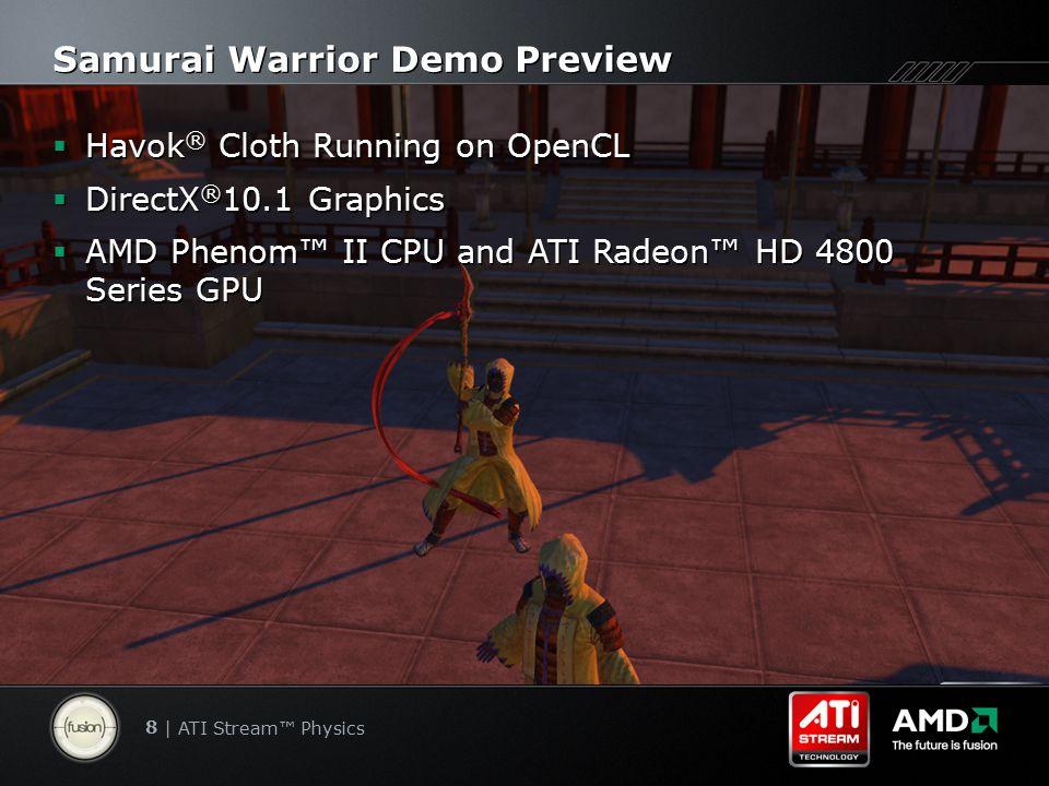 8 | ATI Stream™ Physics Samurai Warrior Demo Preview  Havok ® Cloth Running on OpenCL  DirectX ® 10.1 Graphics  AMD Phenom™ II CPU and ATI Radeon™ HD 4800 Series GPU  Havok ® Cloth Running on OpenCL  DirectX ® 10.1 Graphics  AMD Phenom™ II CPU and ATI Radeon™ HD 4800 Series GPU