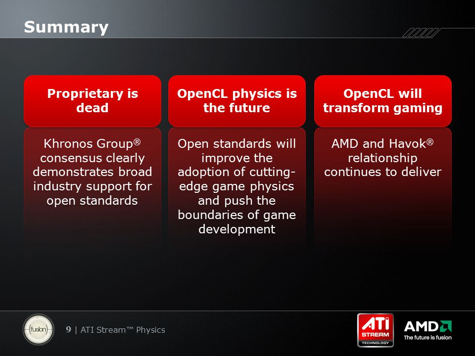 9 | ATI Stream™ Physics Summary Khronos Group ® consensus clearly demonstrates broad industry support for open standards Proprietary is dead AMD and H