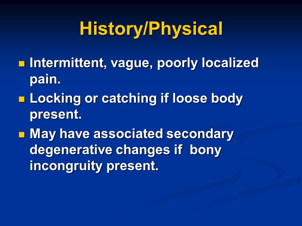 History/Physical Intermittent, vague, poorly localized pain.