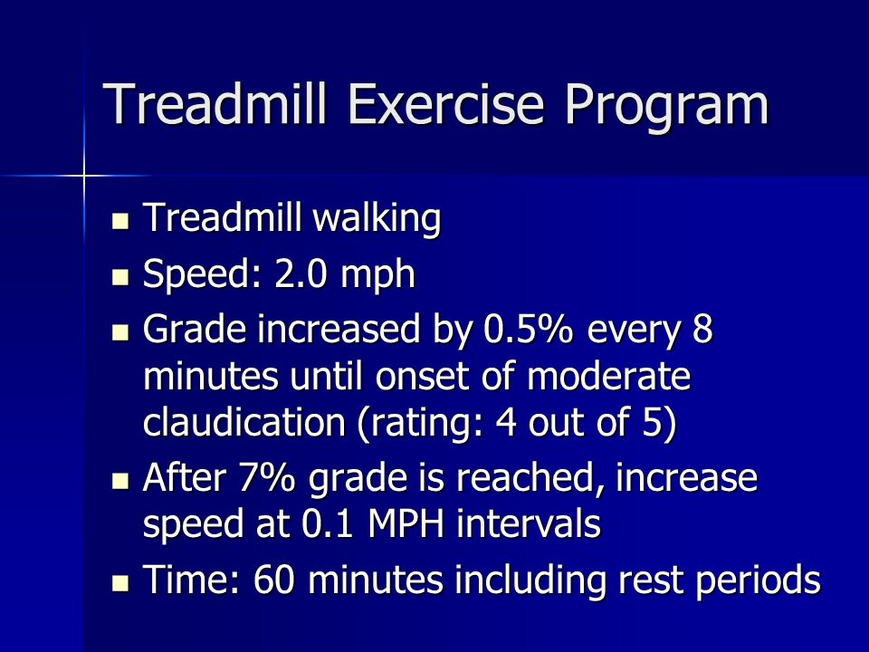 Treadmill Exercise Program Treadmill walking Treadmill walking Speed: 2.0 mph Speed: 2.0 mph Grade increased by 0.5% every 8 minutes until onset of moderate claudication (rating: 4 out of 5) Grade increased by 0.5% every 8 minutes until onset of moderate claudication (rating: 4 out of 5) After 7% grade is reached, increase speed at 0.1 MPH intervals After 7% grade is reached, increase speed at 0.1 MPH intervals Time: 60 minutes including rest periods Time: 60 minutes including rest periods