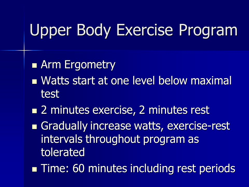 Upper Body Exercise Program Arm Ergometry Arm Ergometry Watts start at one level below maximal test Watts start at one level below maximal test 2 minutes exercise, 2 minutes rest 2 minutes exercise, 2 minutes rest Gradually increase watts, exercise-rest intervals throughout program as tolerated Gradually increase watts, exercise-rest intervals throughout program as tolerated Time: 60 minutes including rest periods Time: 60 minutes including rest periods