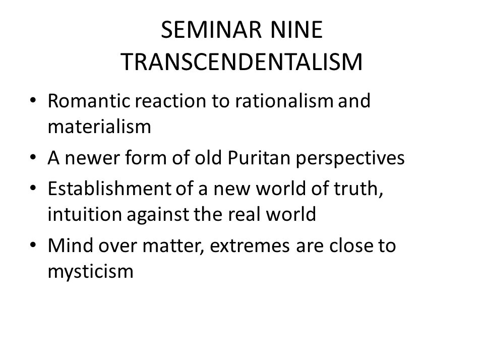 SEMINAR NINE TRANSCENDENTALISM Romantic reaction to rationalism and materialism A newer form of old Puritan perspectives Establishment of a new world of truth, intuition against the real world Mind over matter, extremes are close to mysticism