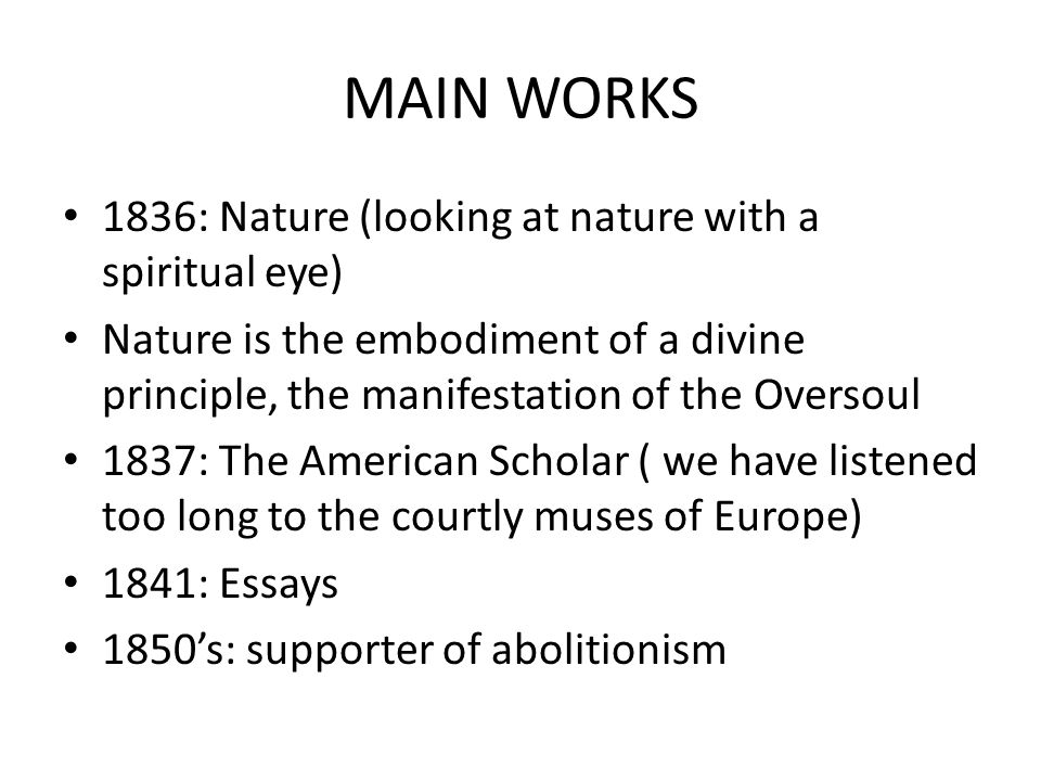 MAIN WORKS 1836: Nature (looking at nature with a spiritual eye) Nature is the embodiment of a divine principle, the manifestation of the Oversoul 1837: The American Scholar ( we have listened too long to the courtly muses of Europe) 1841: Essays 1850's: supporter of abolitionism