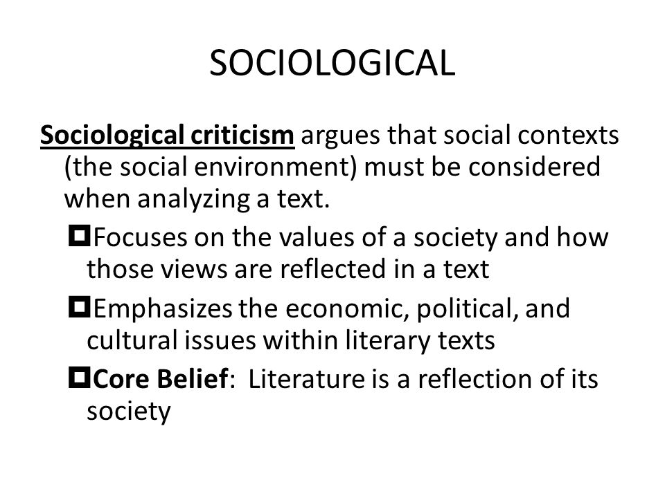 SOCIOLOGICAL Sociological criticism argues that social contexts (the social environment) must be considered when analyzing a text.
