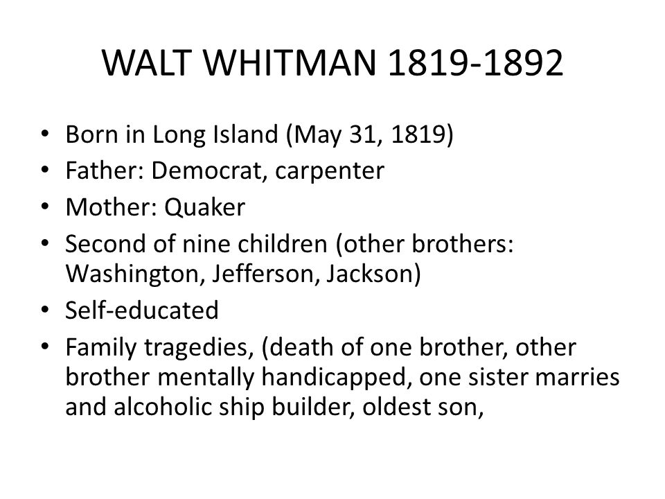 WALT WHITMAN 1819-1892 Born in Long Island (May 31, 1819) Father: Democrat, carpenter Mother: Quaker Second of nine children (other brothers: Washington, Jefferson, Jackson) Self-educated Family tragedies, (death of one brother, other brother mentally handicapped, one sister marries and alcoholic ship builder, oldest son,