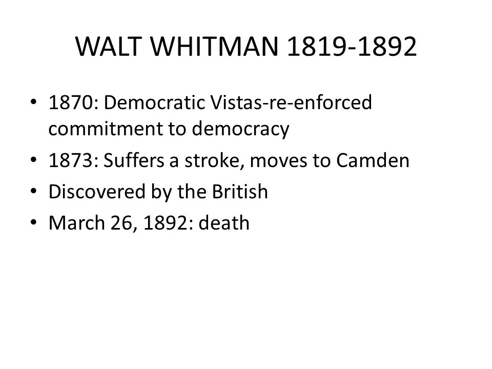 WALT WHITMAN 1819-1892 1870: Democratic Vistas-re-enforced commitment to democracy 1873: Suffers a stroke, moves to Camden Discovered by the British March 26, 1892: death