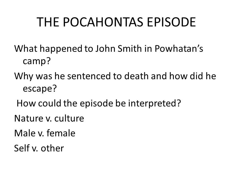 THE POCAHONTAS EPISODE What happened to John Smith in Powhatan's camp.