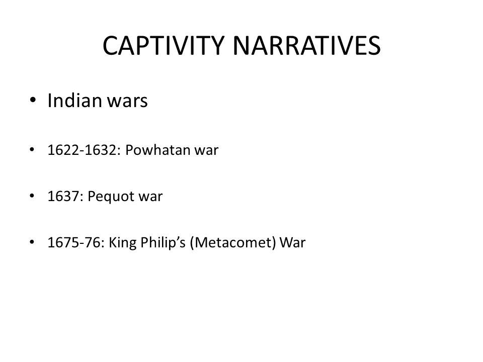 CAPTIVITY NARRATIVES Indian wars 1622-1632: Powhatan war 1637: Pequot war 1675-76: King Philip's (Metacomet) War