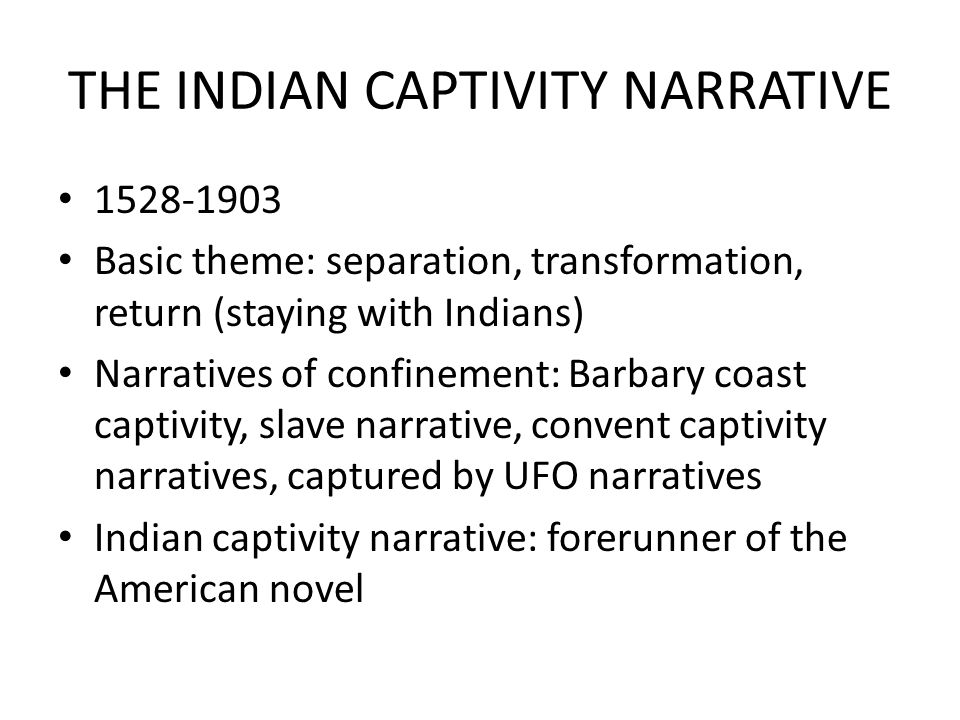 THE INDIAN CAPTIVITY NARRATIVE 1528-1903 Basic theme: separation, transformation, return (staying with Indians) Narratives of confinement: Barbary coast captivity, slave narrative, convent captivity narratives, captured by UFO narratives Indian captivity narrative: forerunner of the American novel