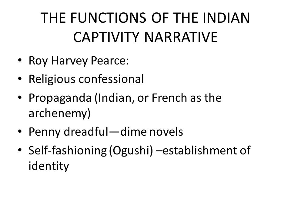 THE FUNCTIONS OF THE INDIAN CAPTIVITY NARRATIVE Roy Harvey Pearce: Religious confessional Propaganda (Indian, or French as the archenemy) Penny dreadful—dime novels Self-fashioning (Ogushi) –establishment of identity
