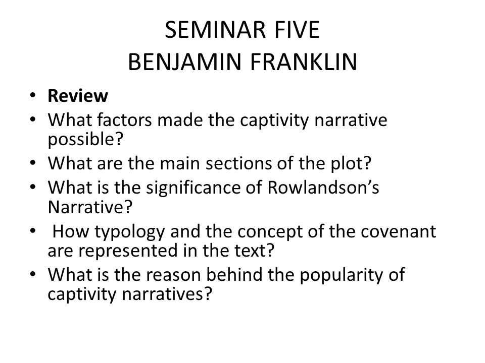 SEMINAR FIVE BENJAMIN FRANKLIN Review What factors made the captivity narrative possible.