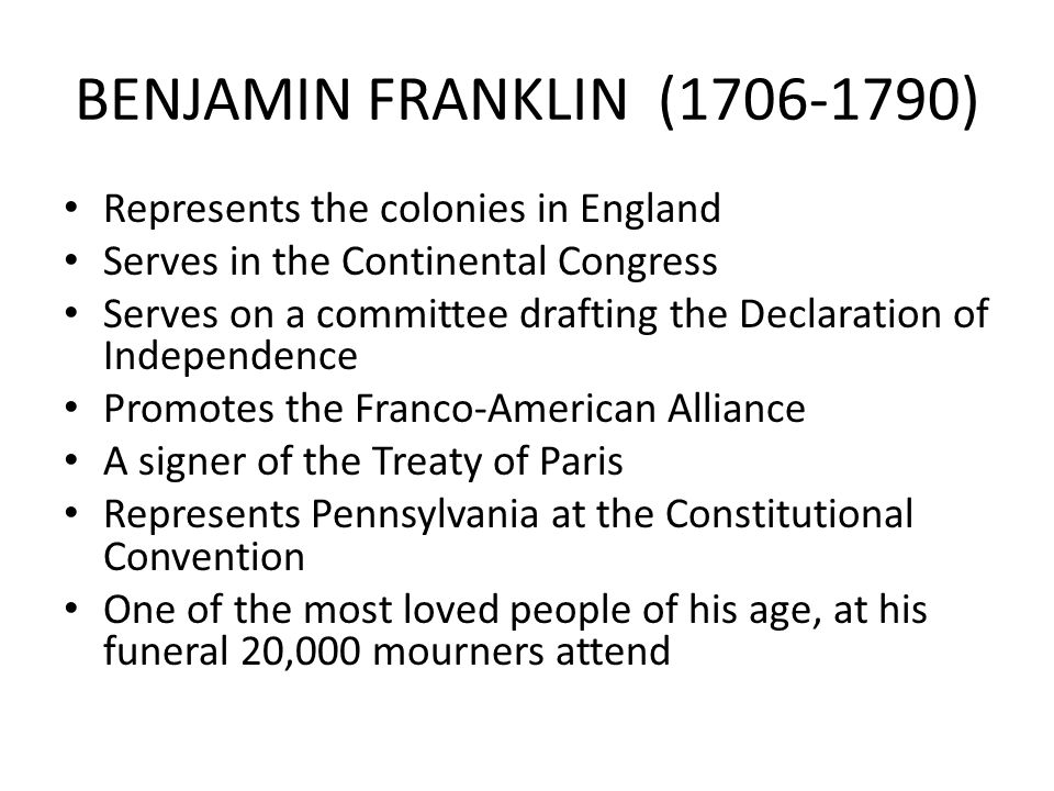 BENJAMIN FRANKLIN (1706-1790) Represents the colonies in England Serves in the Continental Congress Serves on a committee drafting the Declaration of Independence Promotes the Franco-American Alliance A signer of the Treaty of Paris Represents Pennsylvania at the Constitutional Convention One of the most loved people of his age, at his funeral 20,000 mourners attend