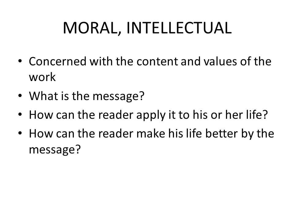 MORAL, INTELLECTUAL Concerned with the content and values of the work What is the message.