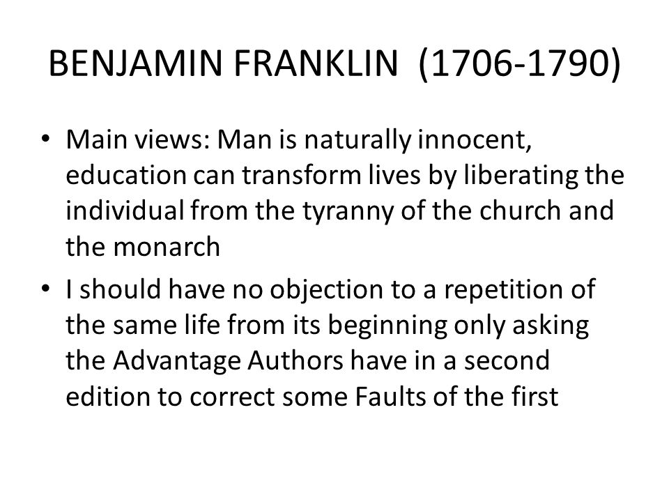 BENJAMIN FRANKLIN (1706-1790) Main views: Man is naturally innocent, education can transform lives by liberating the individual from the tyranny of the church and the monarch I should have no objection to a repetition of the same life from its beginning only asking the Advantage Authors have in a second edition to correct some Faults of the first