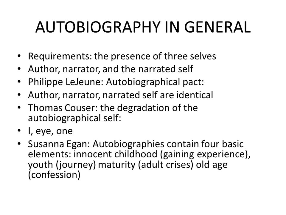 AUTOBIOGRAPHY IN GENERAL Requirements: the presence of three selves Author, narrator, and the narrated self Philippe LeJeune: Autobiographical pact: Author, narrator, narrated self are identical Thomas Couser: the degradation of the autobiographical self: I, eye, one Susanna Egan: Autobiographies contain four basic elements: innocent childhood (gaining experience), youth (journey) maturity (adult crises) old age (confession)