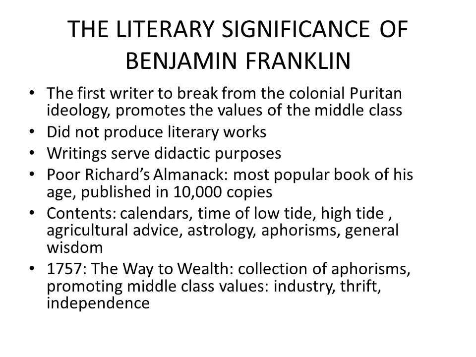 THE LITERARY SIGNIFICANCE OF BENJAMIN FRANKLIN The first writer to break from the colonial Puritan ideology, promotes the values of the middle class Did not produce literary works Writings serve didactic purposes Poor Richard's Almanack: most popular book of his age, published in 10,000 copies Contents: calendars, time of low tide, high tide, agricultural advice, astrology, aphorisms, general wisdom 1757: The Way to Wealth: collection of aphorisms, promoting middle class values: industry, thrift, independence