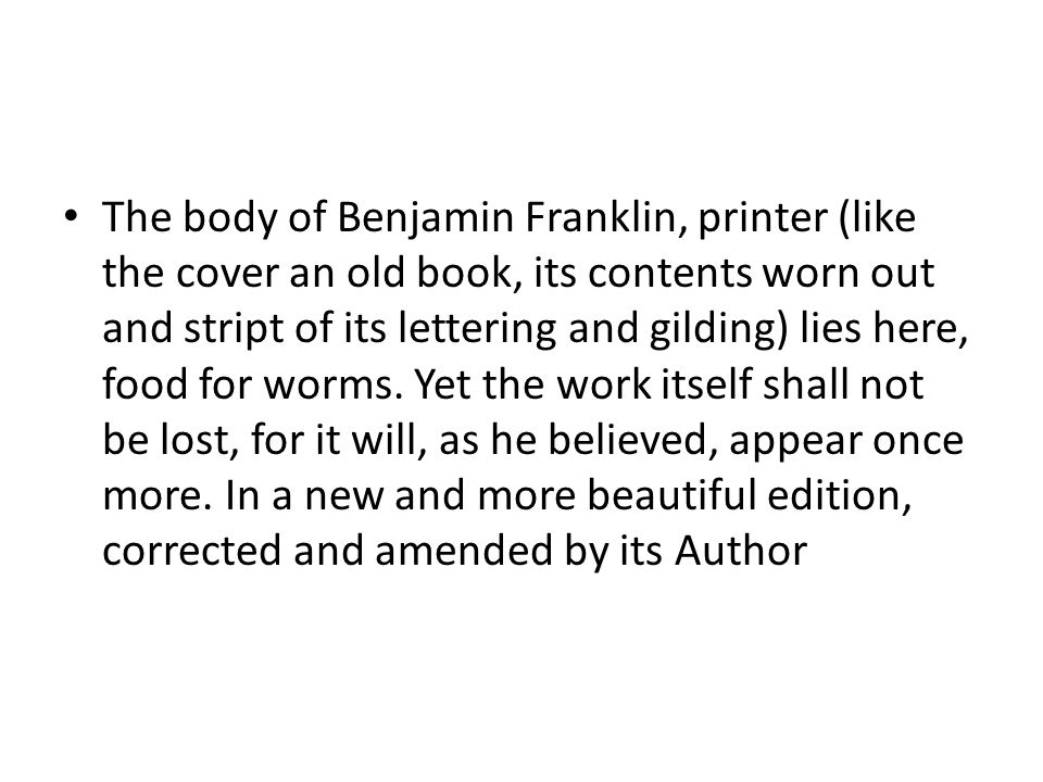 The body of Benjamin Franklin, printer (like the cover an old book, its contents worn out and stript of its lettering and gilding) lies here, food for worms.