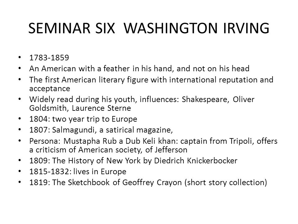 SEMINAR SIX WASHINGTON IRVING 1783-1859 An American with a feather in his hand, and not on his head The first American literary figure with international reputation and acceptance Widely read during his youth, influences: Shakespeare, Oliver Goldsmith, Laurence Sterne 1804: two year trip to Europe 1807: Salmagundi, a satirical magazine, Persona: Mustapha Rub a Dub Keli khan: captain from Tripoli, offers a criticism of American society, of Jefferson 1809: The History of New York by Diedrich Knickerbocker 1815-1832: lives in Europe 1819: The Sketchbook of Geoffrey Crayon (short story collection)
