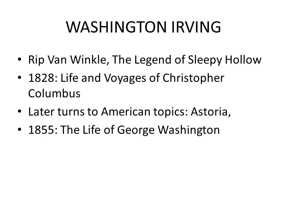 WASHINGTON IRVING Rip Van Winkle, The Legend of Sleepy Hollow 1828: Life and Voyages of Christopher Columbus Later turns to American topics: Astoria, 1855: The Life of George Washington