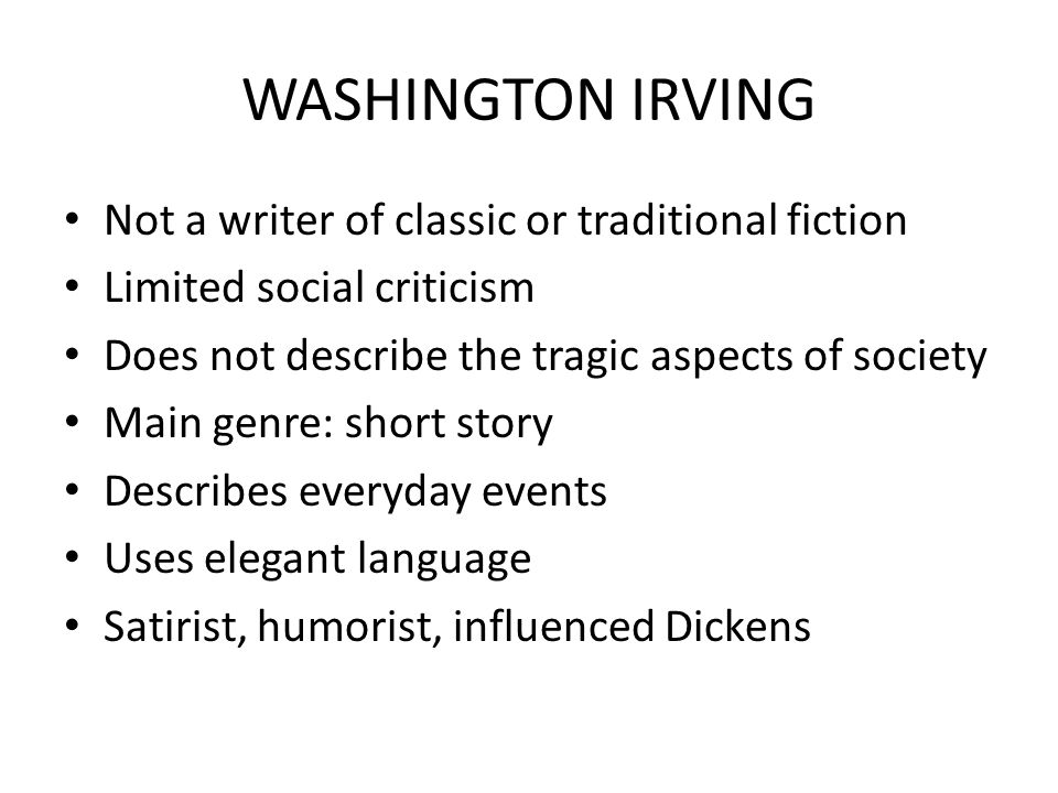 WASHINGTON IRVING Not a writer of classic or traditional fiction Limited social criticism Does not describe the tragic aspects of society Main genre: short story Describes everyday events Uses elegant language Satirist, humorist, influenced Dickens