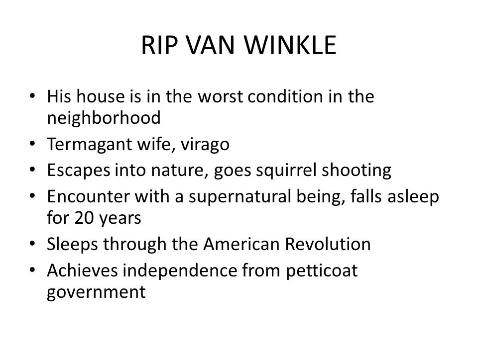 RIP VAN WINKLE His house is in the worst condition in the neighborhood Termagant wife, virago Escapes into nature, goes squirrel shooting Encounter with a supernatural being, falls asleep for 20 years Sleeps through the American Revolution Achieves independence from petticoat government