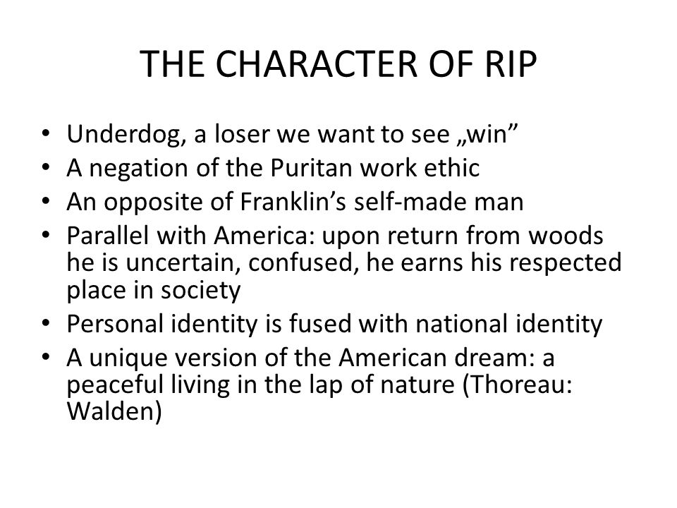 "THE CHARACTER OF RIP Underdog, a loser we want to see ""win A negation of the Puritan work ethic An opposite of Franklin's self-made man Parallel with America: upon return from woods he is uncertain, confused, he earns his respected place in society Personal identity is fused with national identity A unique version of the American dream: a peaceful living in the lap of nature (Thoreau: Walden)"