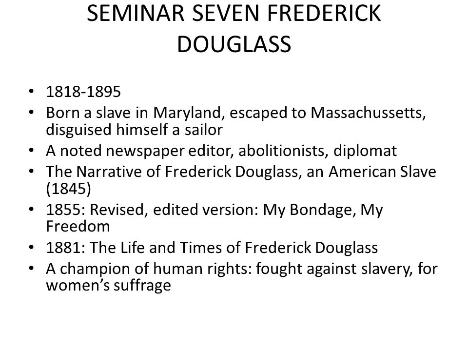 SEMINAR SEVEN FREDERICK DOUGLASS 1818-1895 Born a slave in Maryland, escaped to Massachussetts, disguised himself a sailor A noted newspaper editor, abolitionists, diplomat The Narrative of Frederick Douglass, an American Slave (1845) 1855: Revised, edited version: My Bondage, My Freedom 1881: The Life and Times of Frederick Douglass A champion of human rights: fought against slavery, for women's suffrage