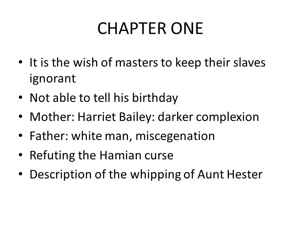 CHAPTER ONE It is the wish of masters to keep their slaves ignorant Not able to tell his birthday Mother: Harriet Bailey: darker complexion Father: white man, miscegenation Refuting the Hamian curse Description of the whipping of Aunt Hester