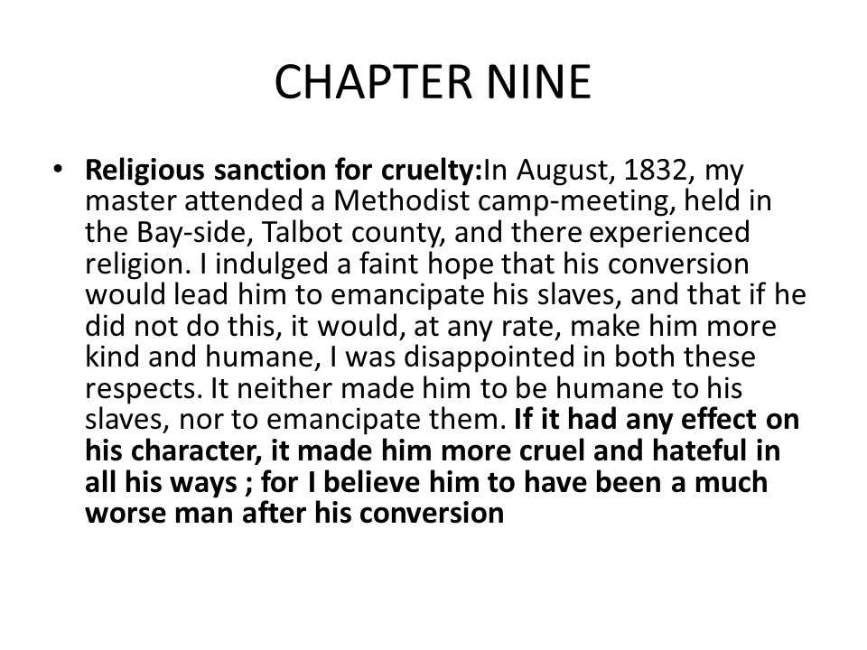 CHAPTER NINE Religious sanction for cruelty:In August, 1832, my master attended a Methodist camp-meeting, held in the Bay-side, Talbot county, and there experienced religion.