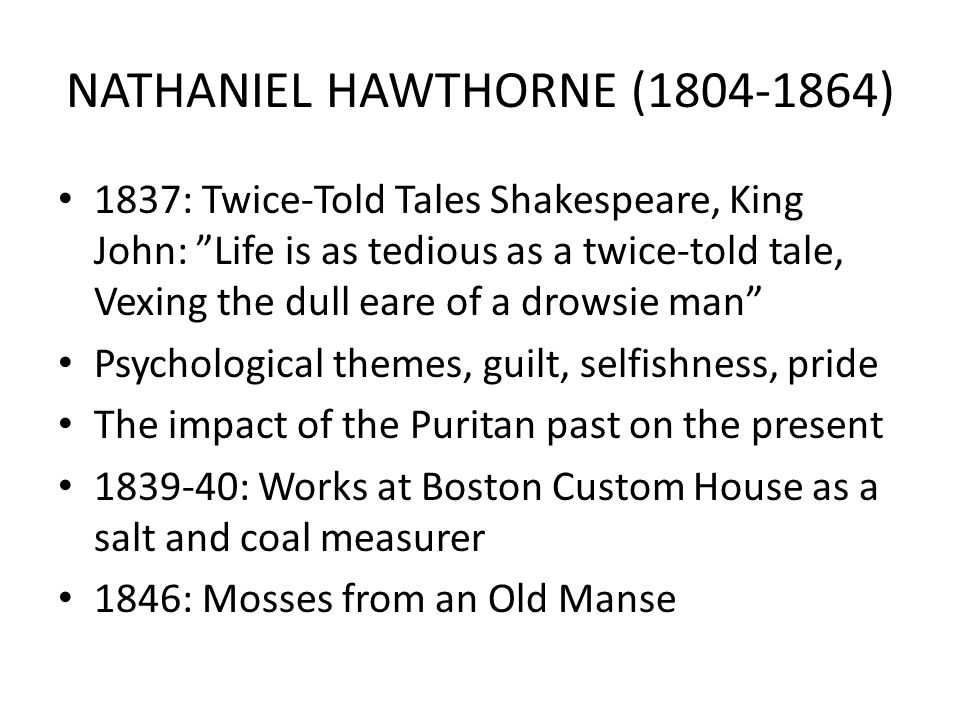 NATHANIEL HAWTHORNE (1804-1864) 1837: Twice-Told Tales Shakespeare, King John: Life is as tedious as a twice-told tale, Vexing the dull eare of a drowsie man Psychological themes, guilt, selfishness, pride The impact of the Puritan past on the present 1839-40: Works at Boston Custom House as a salt and coal measurer 1846: Mosses from an Old Manse