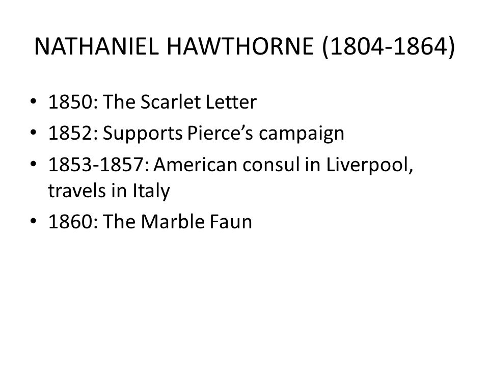 NATHANIEL HAWTHORNE (1804-1864) 1850: The Scarlet Letter 1852: Supports Pierce's campaign 1853-1857: American consul in Liverpool, travels in Italy 1860: The Marble Faun