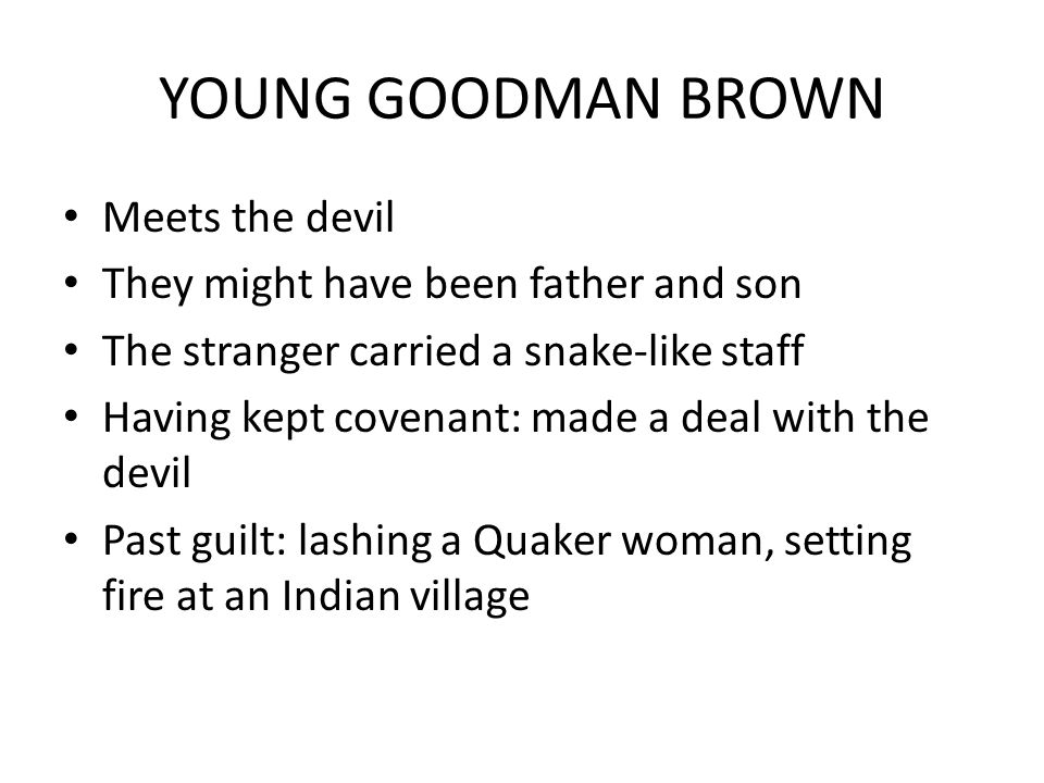 YOUNG GOODMAN BROWN Meets the devil They might have been father and son The stranger carried a snake-like staff Having kept covenant: made a deal with the devil Past guilt: lashing a Quaker woman, setting fire at an Indian village