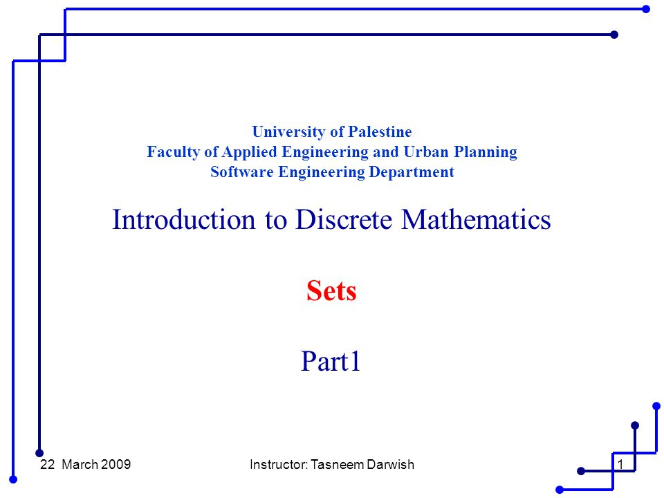 22 March 2009Instructor: Tasneem Darwish1 University of Palestine Faculty of Applied Engineering and Urban Planning Software Engineering Department Introduction to Discrete Mathematics Sets Part1
