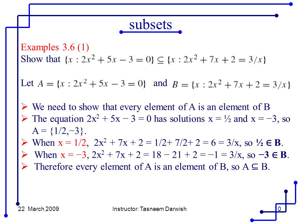 22 March 2009Instructor: Tasneem Darwish10 Examples 3.6 (1) Show that Let and  We need to show that every element of A is an element of B  The equation 2x 2 + 5x − 3 = 0 has solutions x = ½ and x = −3, so A = {1/2,−3}.