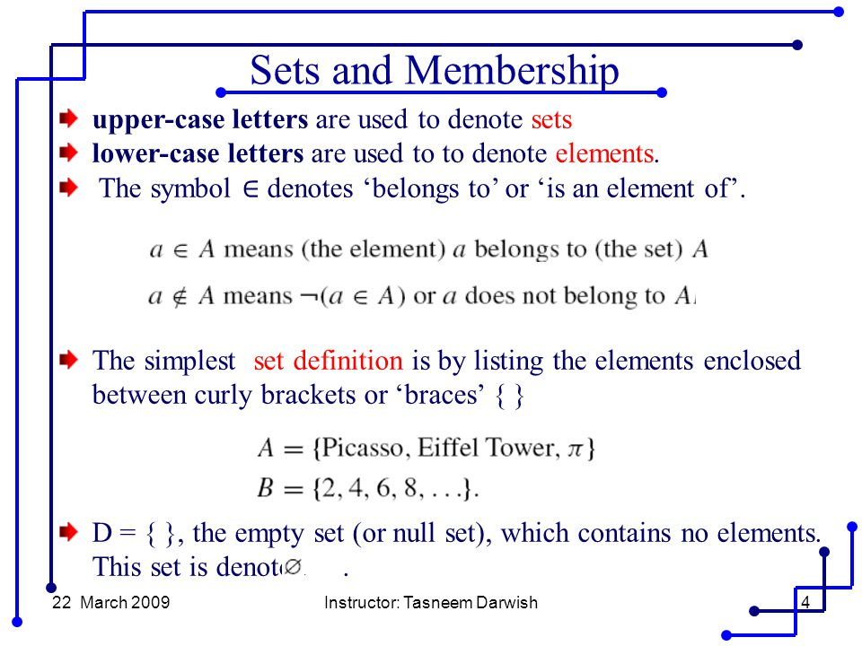 22 March 2009Instructor: Tasneem Darwish4 upper-case letters are used to denote sets lower-case letters are used to to denote elements.