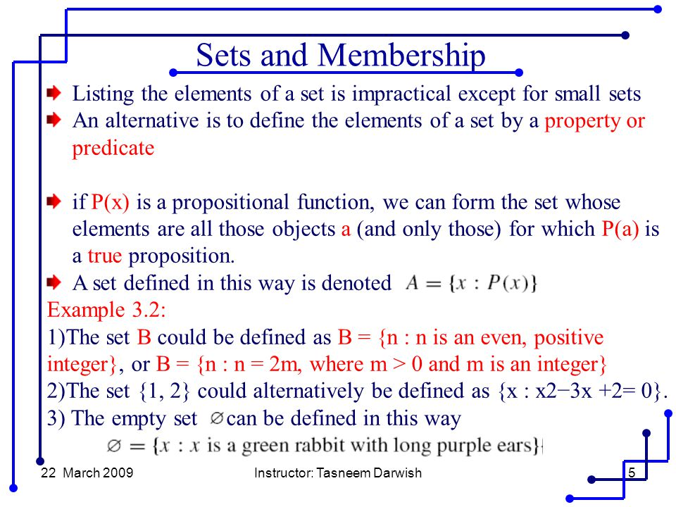 22 March 2009Instructor: Tasneem Darwish5 Listing the elements of a set is impractical except for small sets An alternative is to define the elements of a set by a property or predicate if P(x) is a propositional function, we can form the set whose elements are all those objects a (and only those) for which P(a) is a true proposition.