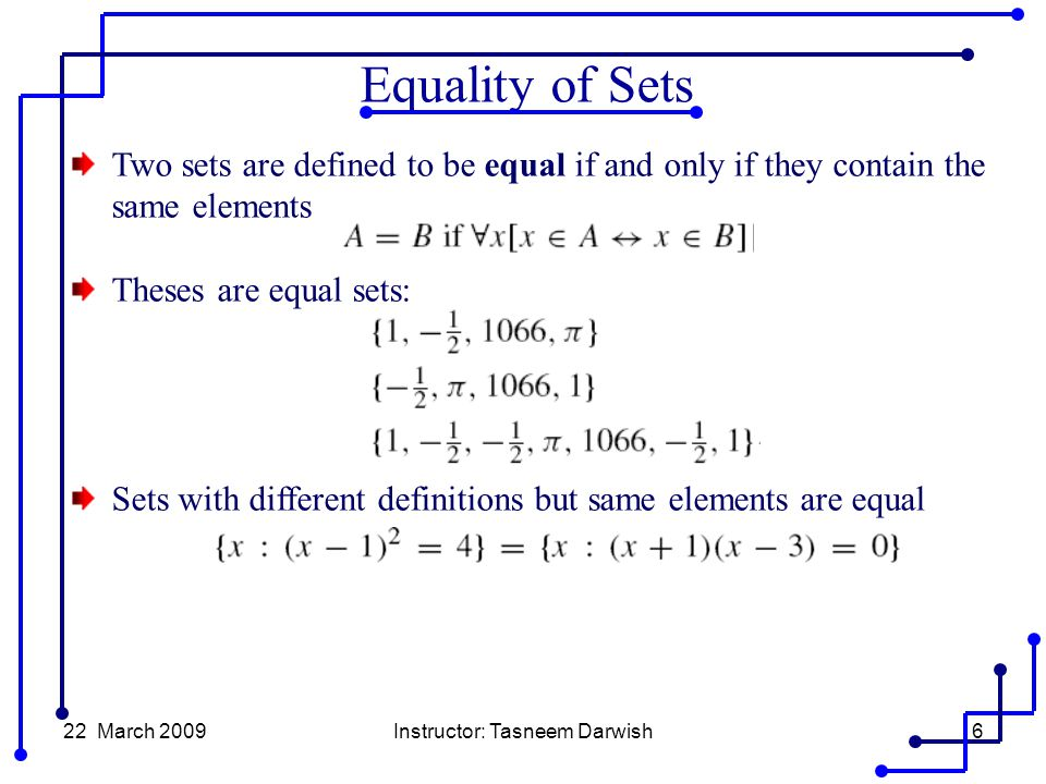 22 March 2009Instructor: Tasneem Darwish6 Two sets are defined to be equal if and only if they contain the same elements Theses are equal sets: Sets with different definitions but same elements are equal Equality of Sets