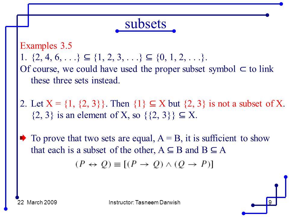 22 March 2009Instructor: Tasneem Darwish9 Examples 3.5 1.{2, 4, 6,...} ⊆ {1, 2, 3,...} ⊆ {0, 1, 2,...}.