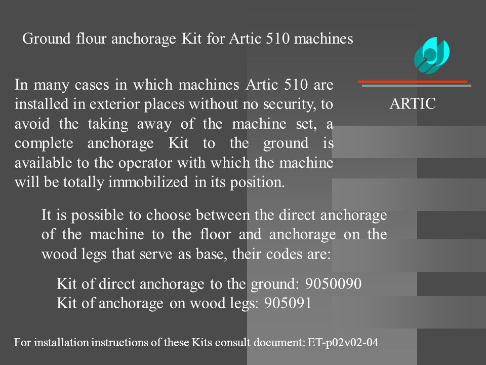Ground flour anchorage Kit for Artic 510 machines In many cases in which machines Artic 510 are installed in exterior places without no security, to a