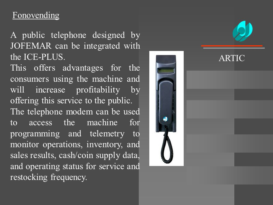Fonovending A public telephone designed by JOFEMAR can be integrated with the ICE-PLUS. This offers advantages for the consumers using the machine and
