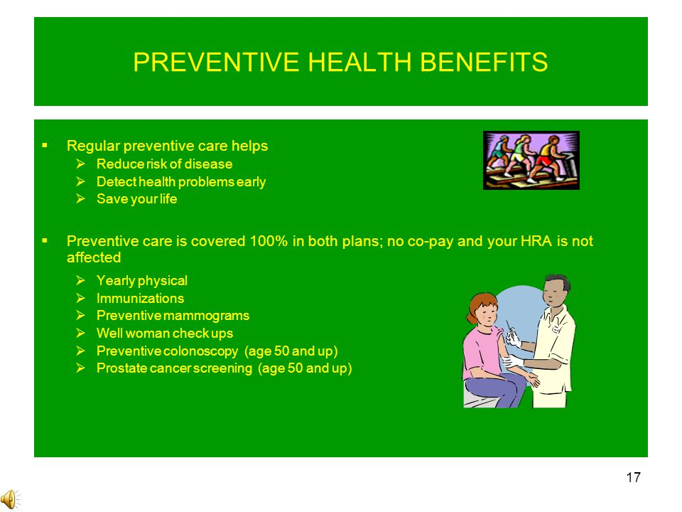 17 PREVENTIVE HEALTH BENEFITS  Regular preventive care helps  Reduce risk of disease  Detect health problems early  Save your life  Preventive care is covered 100% in both plans; no co-pay and your HRA is not affected  Yearly physical  Immunizations  Preventive mammograms  Well woman check ups  Preventive colonoscopy (age 50 and up)  Prostate cancer screening (age 50 and up)