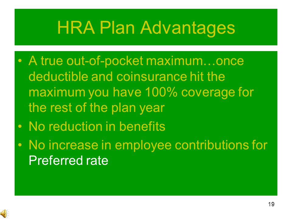 19 HRA Plan Advantages A true out-of-pocket maximum…once deductible and coinsurance hit the maximum you have 100% coverage for the rest of the plan year No reduction in benefits No increase in employee contributions for Preferred rate