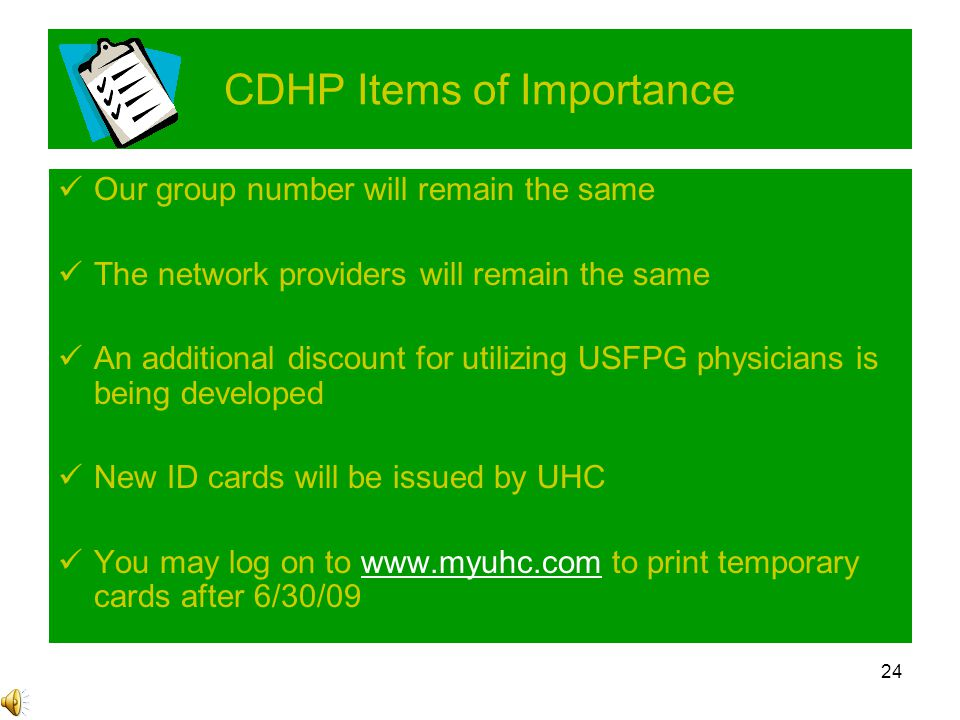 24 CDHP Items of Importance Our group number will remain the same The network providers will remain the same An additional discount for utilizing USFPG physicians is being developed New ID cards will be issued by UHC You may log on to www.myuhc.com to print temporary cards after 6/30/09