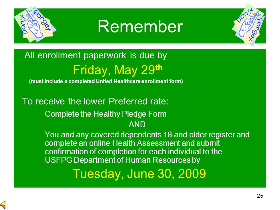25 Remember All enrollment paperwork is due by Friday, May 29 th (must include a completed United Healthcare enrollment form) To receive the lower Preferred rate: Complete the Healthy Pledge Form AND You and any covered dependents 18 and older register and complete an online Health Assessment and submit confirmation of completion for each individual to the USFPG Department of Human Resources by Tuesday, June 30, 2009