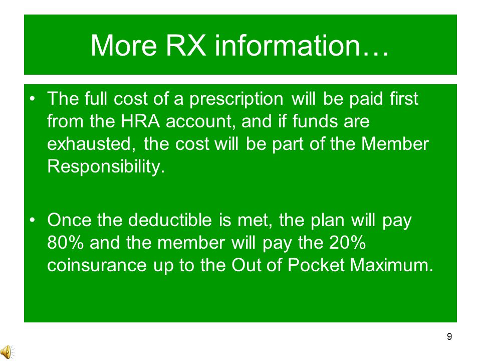 9 More RX information… The full cost of a prescription will be paid first from the HRA account, and if funds are exhausted, the cost will be part of the Member Responsibility.