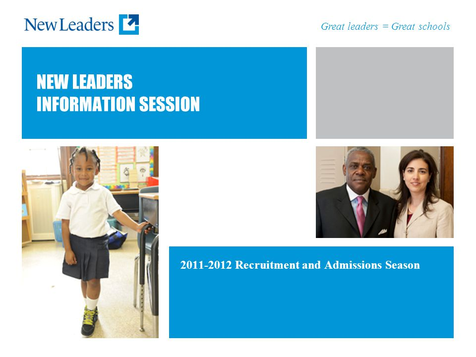 Great leaders = Great schools NEW LEADERS INFORMATION SESSION 2011-2012 Recruitment and Admissions Season