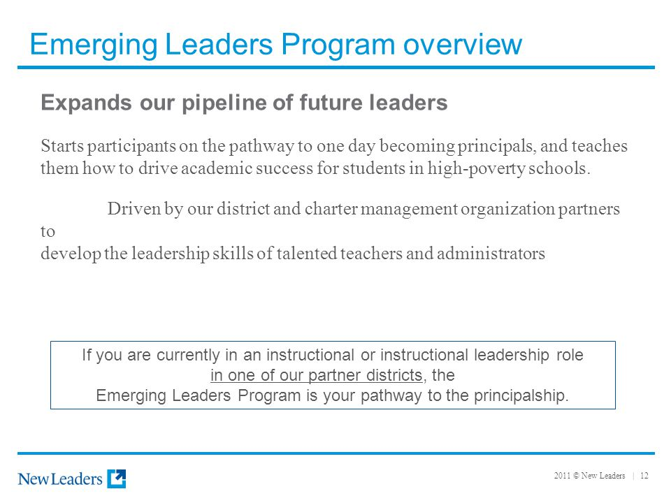 2011 © New Leaders | 12 Emerging Leaders Program overview Expands our pipeline of future leaders Starts participants on the pathway to one day becoming principals, and teaches them how to drive academic success for students in high-poverty schools.